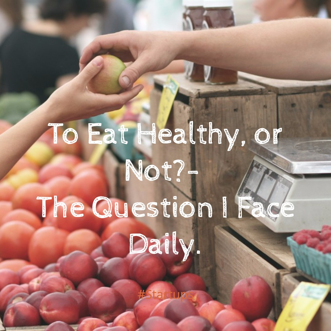 To Eat Healthy, or Not?-The Question I Face Daily